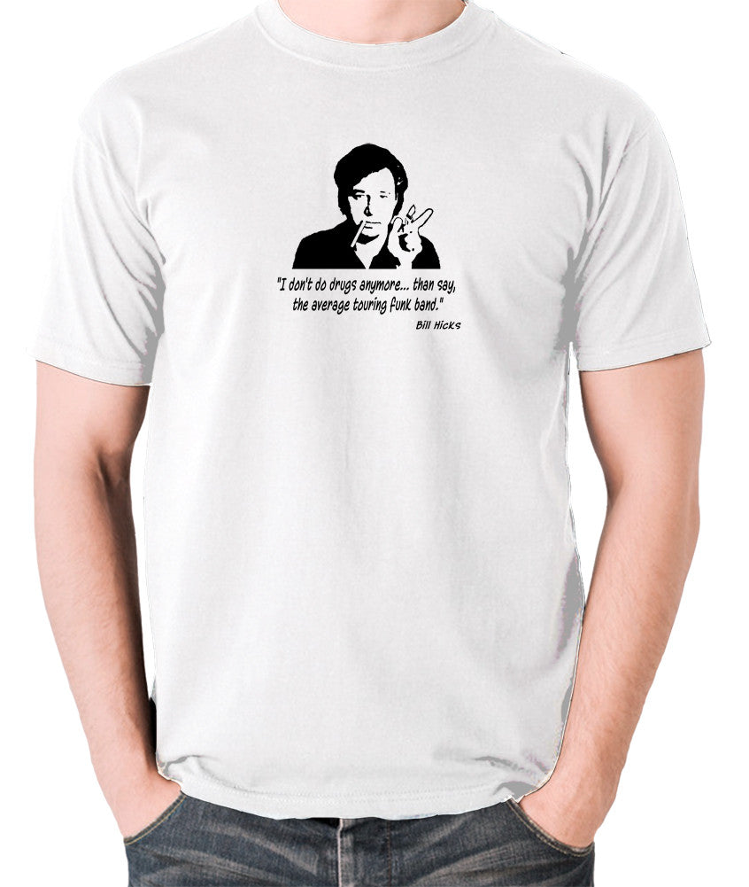 Bill Hicks - I Don't Do Drugs Anymore....Than Say, The Average Touring Funk Band T Shirt white