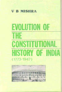 Evolution of The Constitutional History of India (1773-1947): With Special Reference To The Role of The Indian National Congress and The Minorities