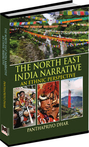 The North East India Narrative: An Ethnic Perspective by PANTHAPRIYO DHAR