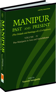 Manipur: Past and Present Vol. 4 [Pan-Manipuris in Asia and Autochthones]