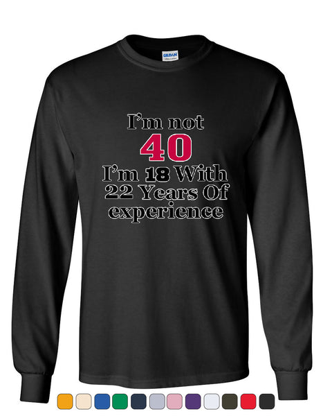 I'm Not 40 I'm 18 With 22 Years Of Experience Long Sleeve T-Shirt 1977 - Tee Hunt - 1