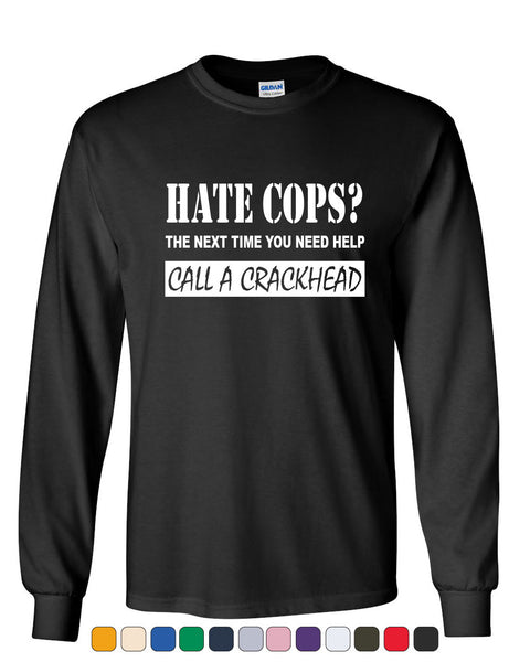 Hate Cops? Call A Crackhead Long Sleeve T-Shirt Funny Police - Tee Hunt - 1