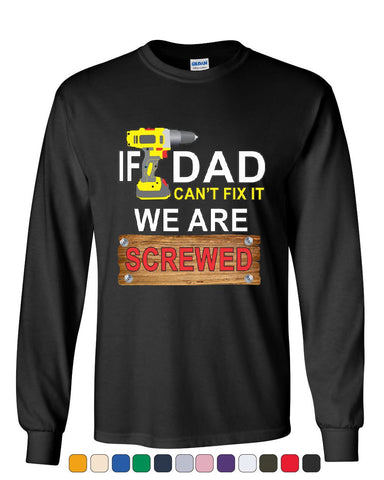 If Dad Can't Fix It We Are Screwed Long Sleeve T-Shirt Funny Father's Day Tee