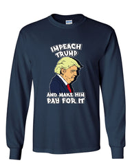 Impeach Trump and Make Him Pay for It Long Sleeve T-Shirt Political Liberal Tee