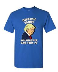 Impeach Trump and Make Him Pay for It T-Shirt Political Liberal Mens Tee Shirt