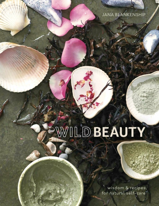 Wild Beauty WISDOM & RECIPES FOR NATURAL SELF-CARE By JANA BLANKENSHIP
