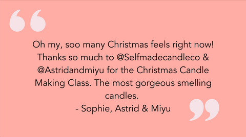 A review from Astrid and Miyu: oh my so many Christmas feels right now thanks so much too at @selfmadecandleco and @Astrid and miyu for the Christmas candle making class. The most gorgeous smelling candles.