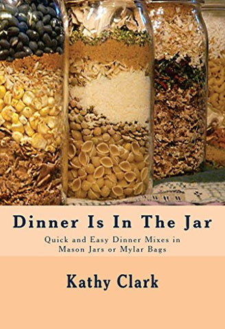 Dinner Is In The Jar: Quick and Easy Dinner Mixes in Mason Jars or Mylar Bags