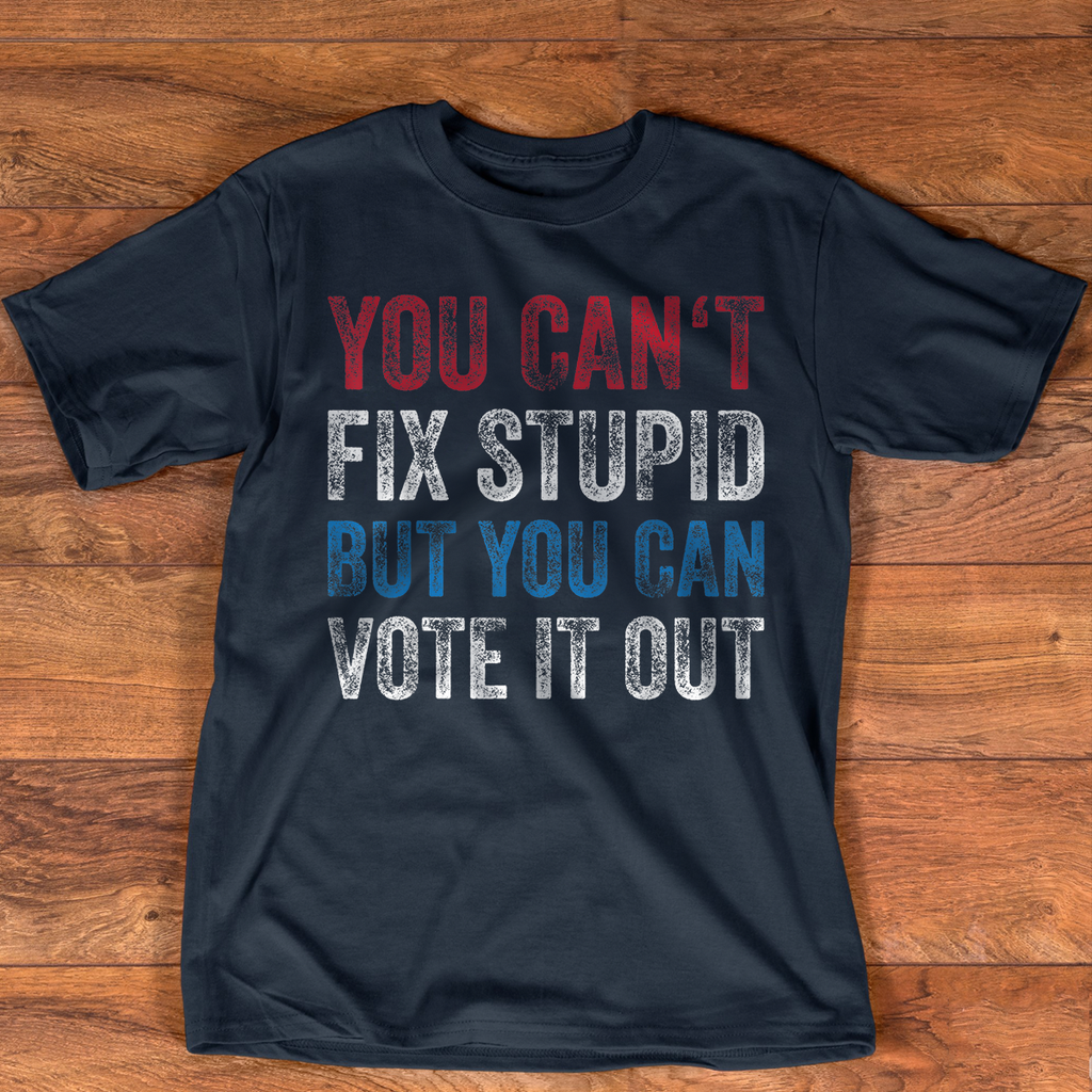 You Can'T Fix Stupid But You Can Vote It Out Anti Trump Gift T-Shirt