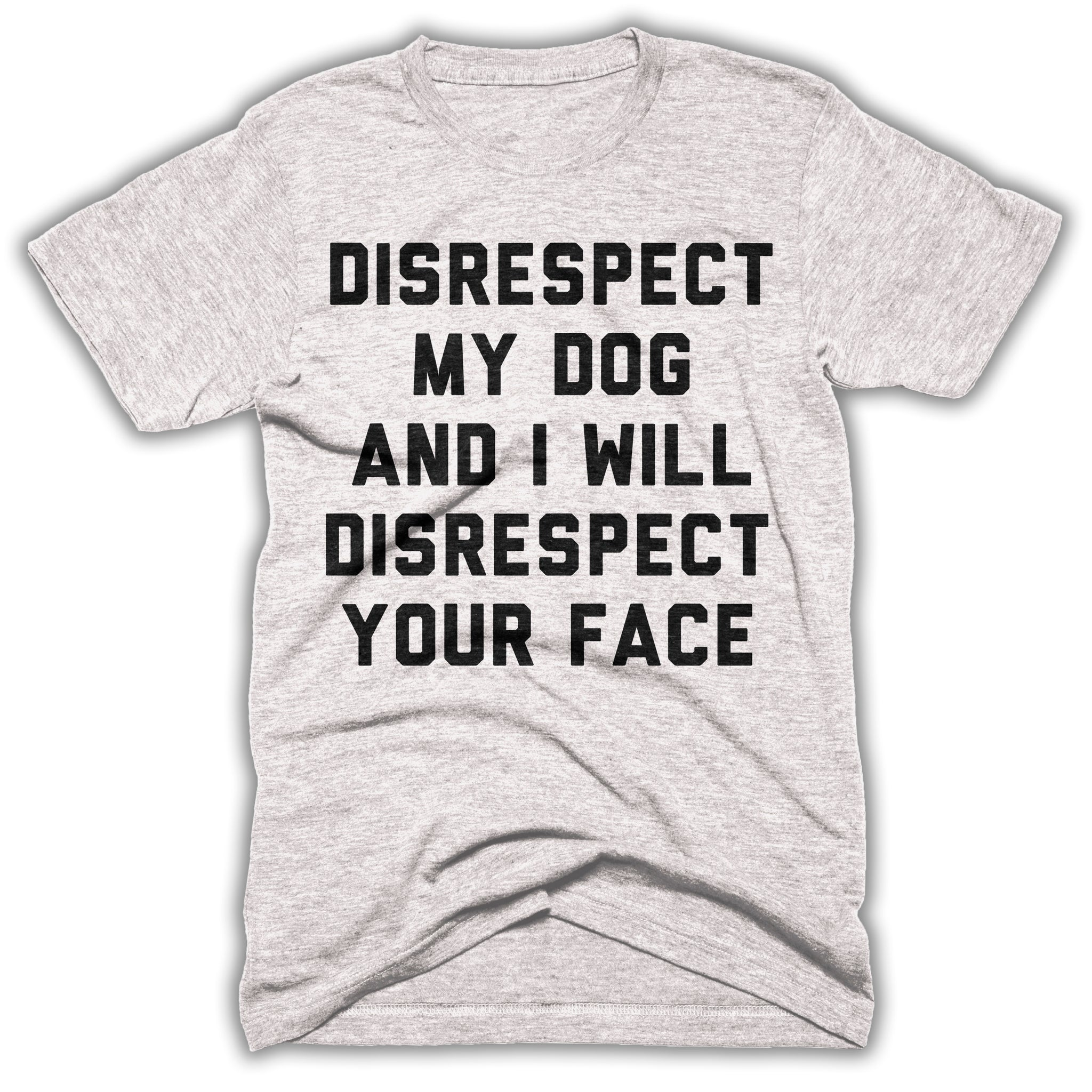 3fef7809 Disrespect My Dog And I Will Disrespect Your Face Mens Shirt ...