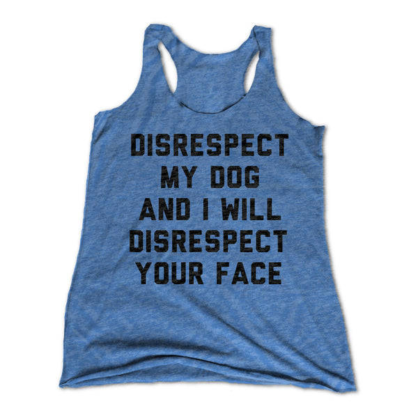 Disrespect My Dog And I will Disrespect Your Face Womens Racerback Tank