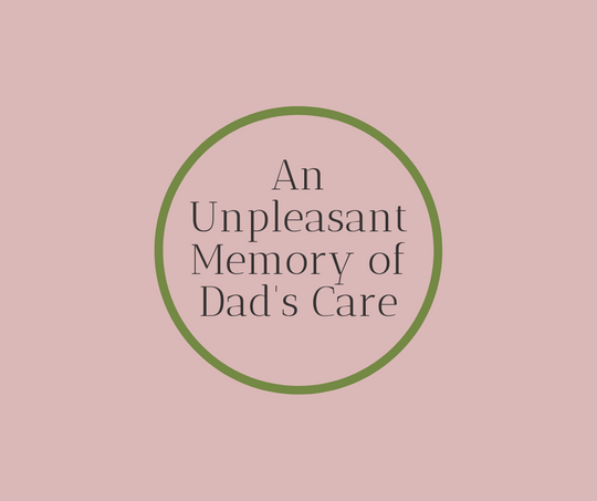 An Unpleasant Memory of Dad's Care, Article by End of Life Expert Barbara Karnes RN