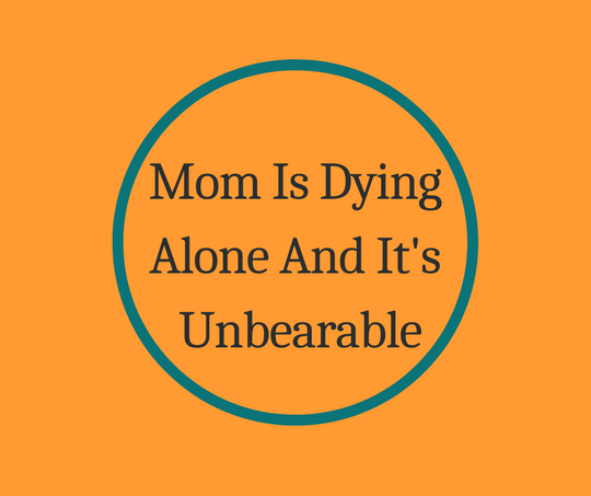 Mom's Dying Alone And It's Unbearable an article on End of Life by expert, Barbara Karnes, RN