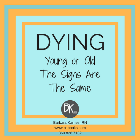 DYING Young or Old, The Signs Are The Same by Barbara Karnes, RN