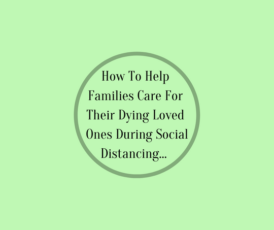 How To Help Families Care For Their Dying Loved One During Social Distancing by Barbara Karnes, RN