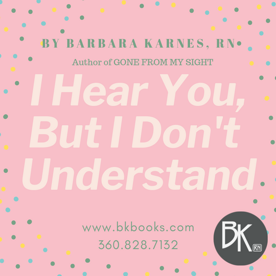 I Hear You, But I Don't Understand by Barbara Karnes, RN