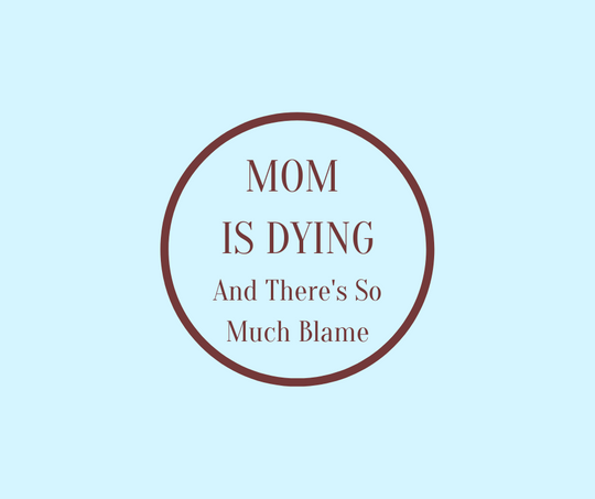 MOM IS DYING and There's So Much Blame by Barbara Karnes, RN