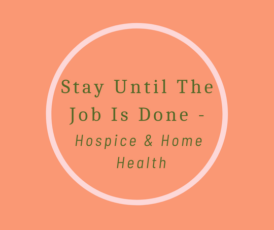 Stay Until The Job Is Done- Hospice & Home Health article by End of Life Expert, Barbara Karnes, RN