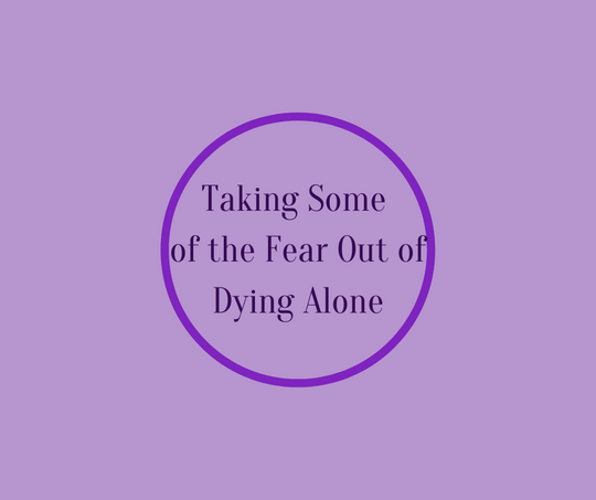 Taking Some of the Fear Out of Dying Alone by end of life expert, Barbara Karnes, RN