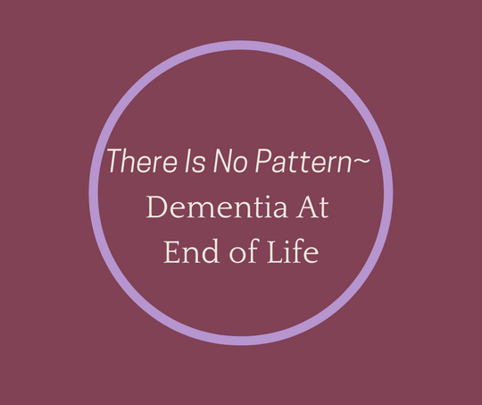 There Is No Pattern~ Dementia At End of Life article by Hospice Pioneer, Barbara Karnes, RN
