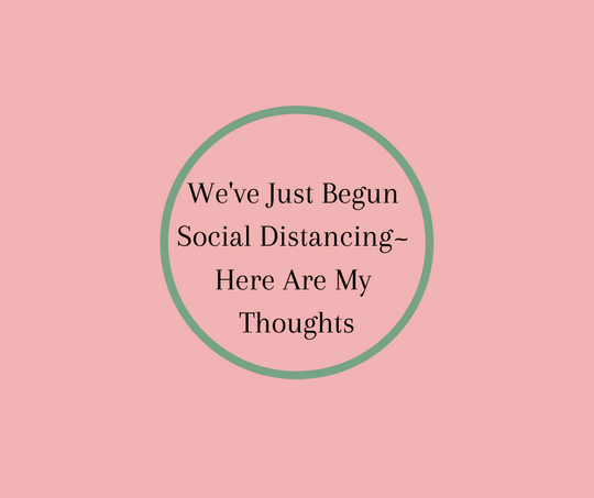 We've Just Begun Social Distancing~ Here Are My Thoughts by Barbara Karnes, RN
