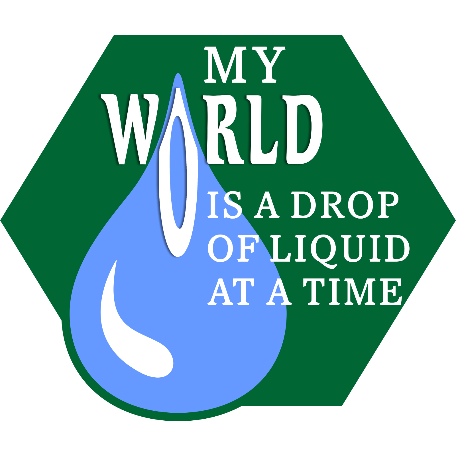 My world is a drop of liquid at a time