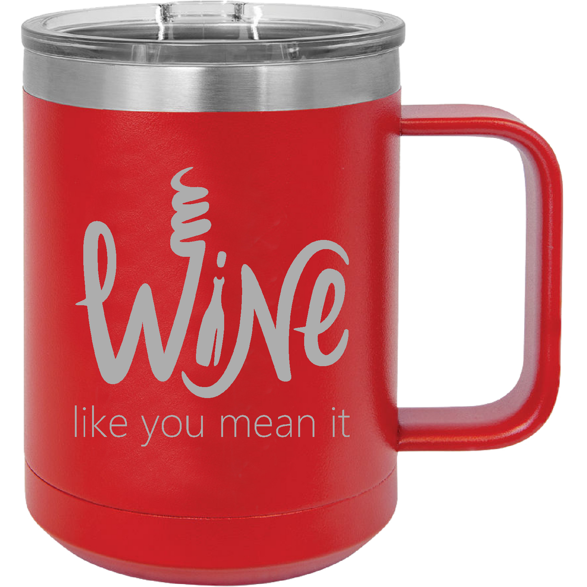Wine like you mean it - 15oz. Engraved Travel Mug with Sliding Lid