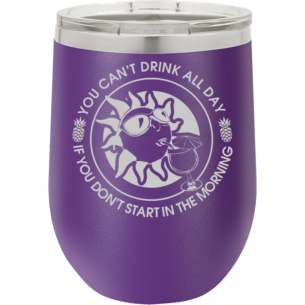 You Can't Drink All Day If You Don't Start In The Morning - 12oz. Engraved Stemless Wine Tumbler with Clear Lid