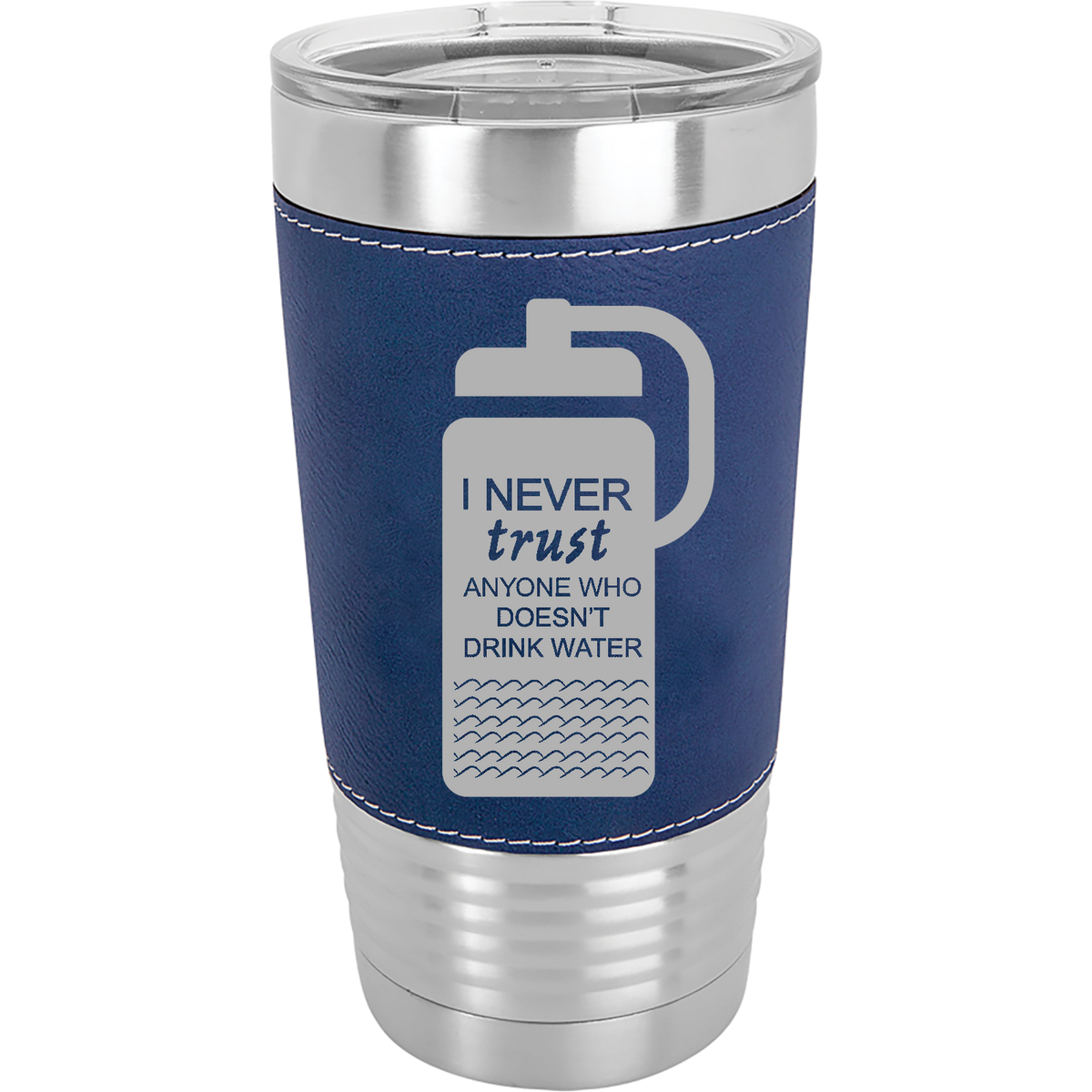 I never trust anyone who doesn't drink water - 20oz. Leatherette Tumbler with Clear Lid