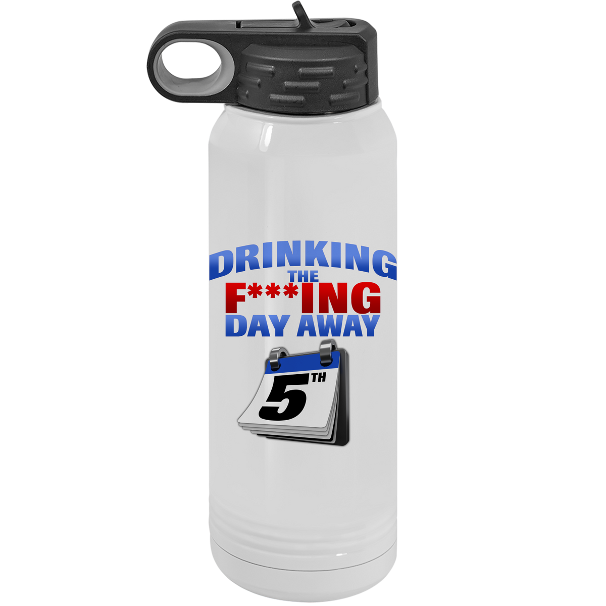 Drinking the F..ing day away- 30oz. Drinking is a state of mind