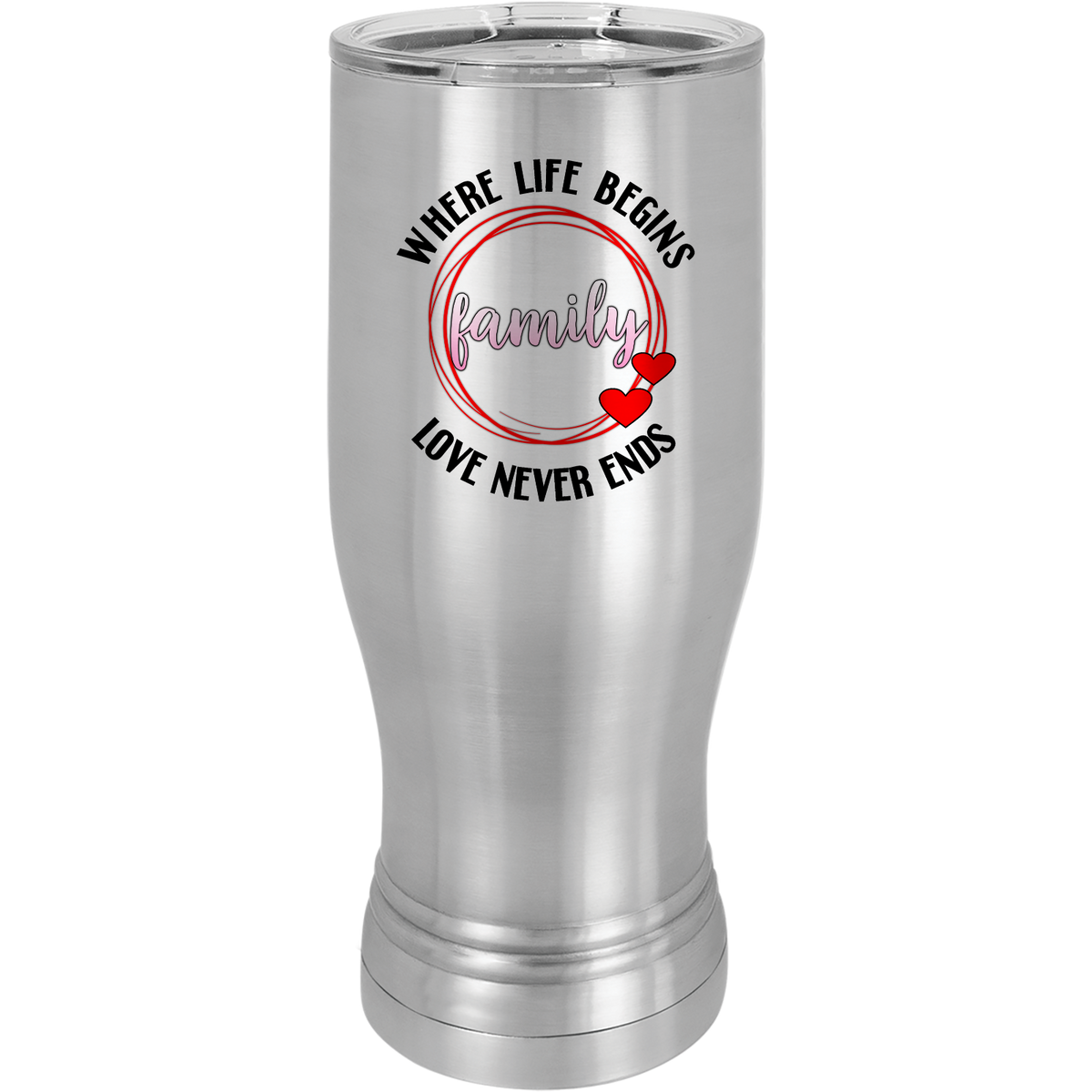 Where life begins family love never ends - 20oz. Pilsner with Clear Lid