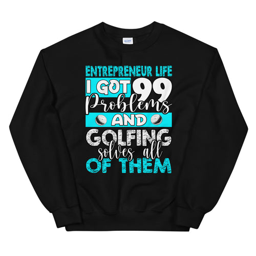 Entrepreneur Life I Got 99 Problems and Golfing Solves all of Them - Funny Sweatshirt - Vick Golf - vickgolf.com