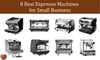 8 Best Espresso Machines for Small Business
