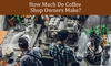 How Much Do Coffee Shop Owners Make?