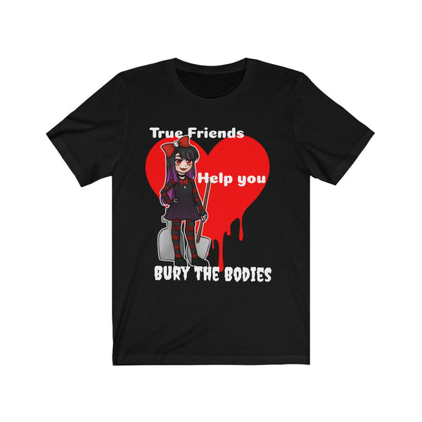 True Friends Help you Bury the Bodies Tshirt