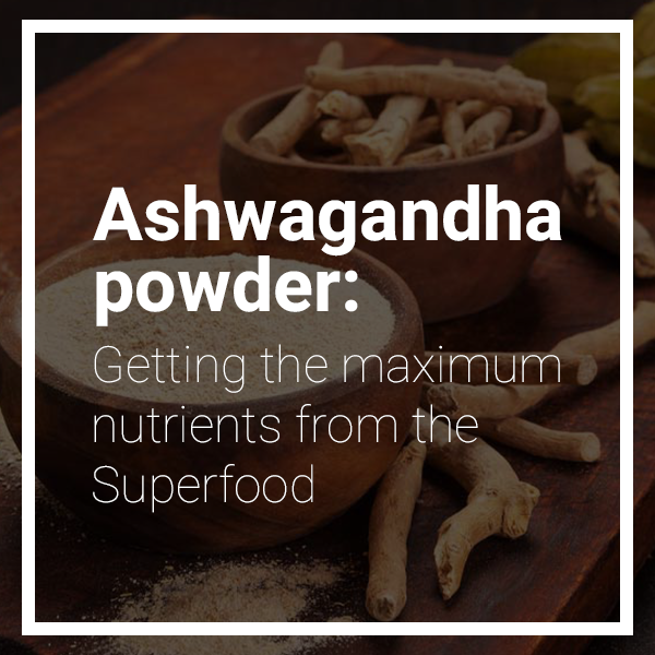 About Pure Ashwagandha Powder: Getting the Maximum Nutrients from the Superfood