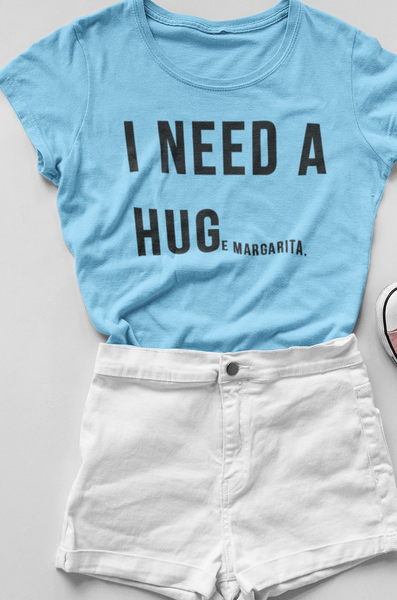 I NEED A HUG(E MARGARITA)  T SHIRT