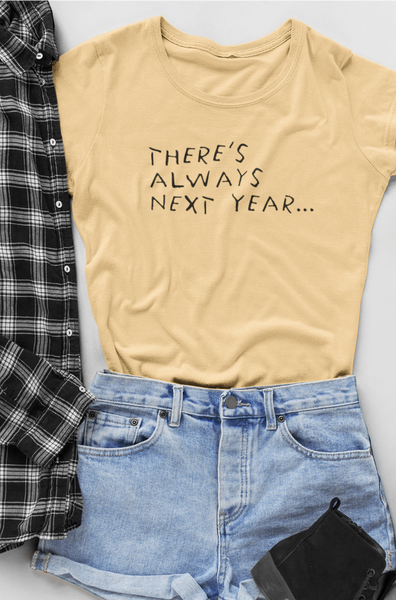 THERE'S ALWAYS NEXT YEAR T SHIRT