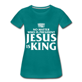 No matter who is president Jesus is King Women's Premium T-Shirt - teal