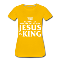 No matter who is president Jesus is King Women's Premium T-Shirt - sun yellow