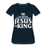 No matter who is president Jesus is King Women's Premium T-Shirt - deep navy