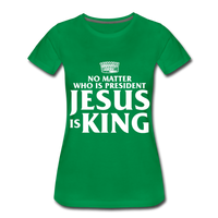 No matter who is president Jesus is King Women's Premium T-Shirt - kelly green