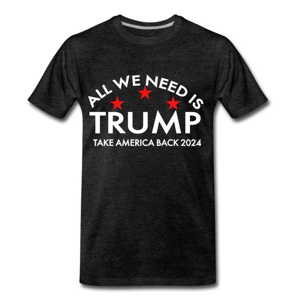 All We Need is Trump - Take America Back 2024 Men's Premium T-Shirt - charcoal gray