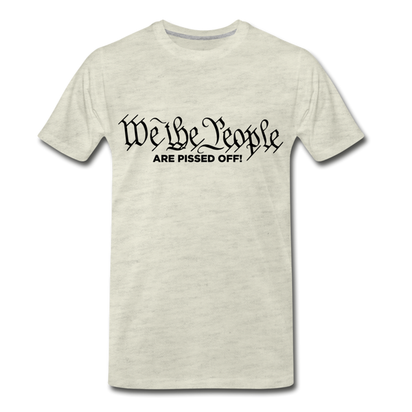 We The People Are Pissed Off Men's Premium T-Shirt - heather oatmeal