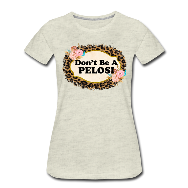 Don't Be A Pelosi  Women's Premium T-Shirt - heather oatmeal
