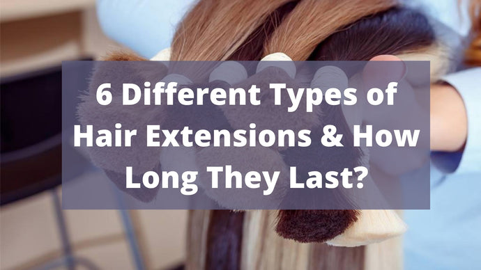 6 Different Types of Hair Extensions & How Long They Last?