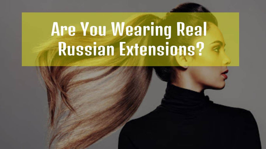 Are You Wearing Real Russian Extensions?