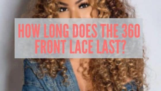 How Long Does The 360 Front Lace Last?