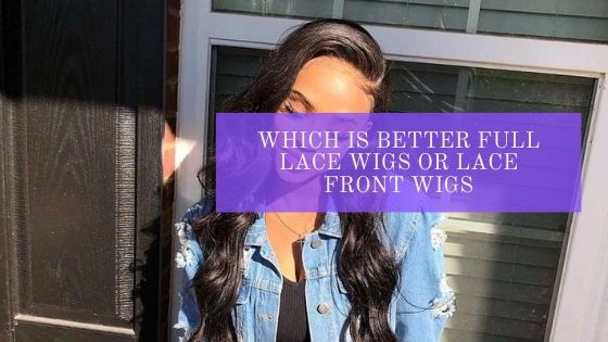 Which is Better Full Lace Wigs or Lace Front Wigs