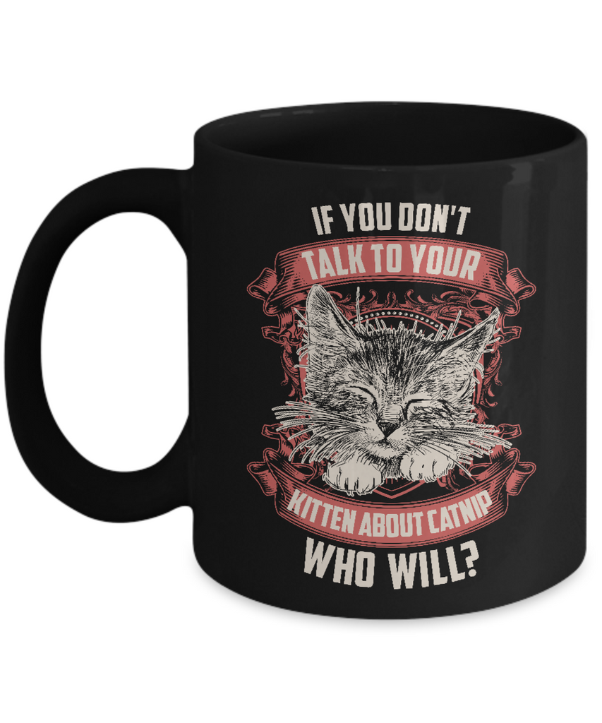 If You Don't Talk Catnip To Your Kitten Who Will Novelty Coffee Mug for Cat Lovers